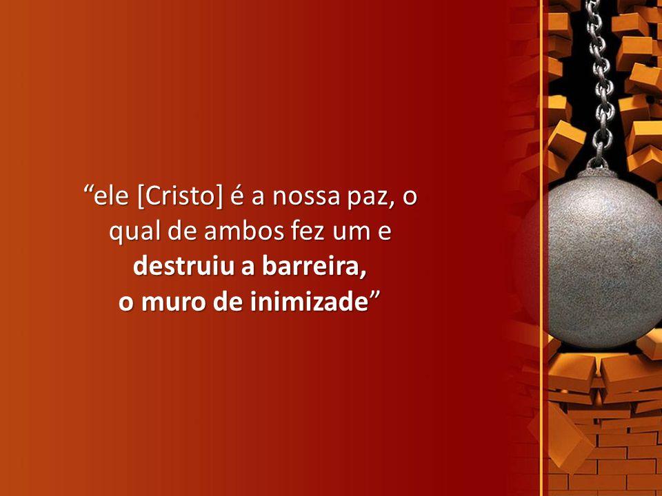 ele [Cristo] é a nossa paz, o qual de ambos fez um e destruiu a barreira,